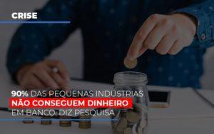 90 Das Pequenas Industrias Nao Conseguem Dinheiro Em Banco Diz Pesquisa Notícias E Artigos Contábeis - Contabilidade em Cascavel | Resultado Contábil