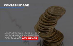 Caixa Oferece 75 Bi Para Micro E Pequena Empresa Com Taxa Ate 40 Menor Notícias E Artigos Contábeis - Contabilidade em Cascavel | Resultado Contábil