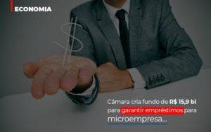 Camara Cria Fundo De Rs 15 9 Bi Para Garantir Emprestimos Para Microempresa Notícias E Artigos Contábeis - Contabilidade em Cascavel   Resultado Contábil