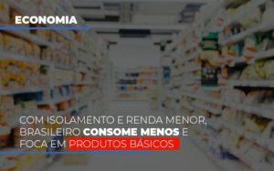 Com O Isolamento E Renda Menor Brasileiro Consome Menos E Foca Em Produtos Basicos Notícias E Artigos Contábeis - Contabilidade em Cascavel | Resultado Contábil
