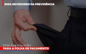 Inss Devedores Da Previdencia Estao Fora Do Credito Para Folha De Pagamento Notícias E Artigos Contábeis - Contabilidade em Cascavel | Resultado Contábil