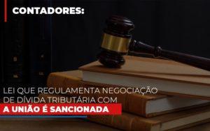 Lei Que Regulamenta Negociacao De Divida Tributaria Com A Uniao E Sancionada Notícias E Artigos Contábeis - Contabilidade em Cascavel   Resultado Contábil