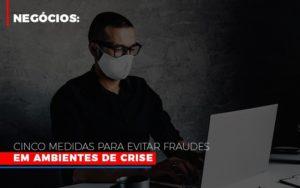 Negocios Cinco Medidas Para Evitar Fraudes Em Ambientes De Crise Notícias E Artigos Contábeis - Contabilidade em Cascavel   Resultado Contábil