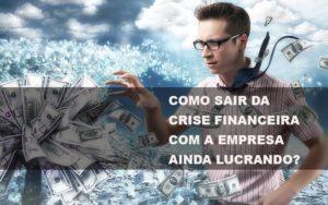 Como Sair Da Crise Financeira Com A Empresa Ainda Lucrando Notícias E Artigos Contábeis - Contabilidade em Cascavel | Resultado Contábil