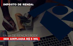 Imposto De Renda Faixa De Isencao Pode Ser Ampliada R 5 Mil Notícias E Artigos Contábeis - Contabilidade em Cascavel | Resultado Contábil