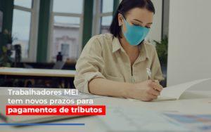 Mei Trabalhadores Mei Tem Novos Prazos Para Pagamentos De Tributos Notícias E Artigos Contábeis - Contabilidade em Cascavel | Resultado Contábil