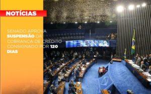 Senado Aprova Suspensao Da Cobranca De Credito Consignado Por 120 Dias Notícias E Artigos Contábeis - Contabilidade em Cascavel | Resultado Contábil
