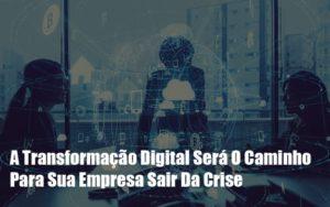 A Transformacao Digital Sera O Caminho Para Sua Empresa Sair Da Crise Notícias E Artigos Contábeis - Contabilidade em Cascavel | Resultado Contábil